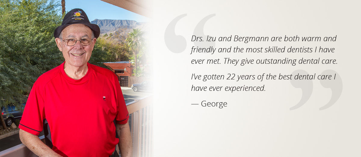 Drs. Izu and Bergmann are both warm and friendly and the most skilled dentists I have ever met. They give outstanding dental care. I've gotten 22 years of the best dental care I have ever experienced. — George